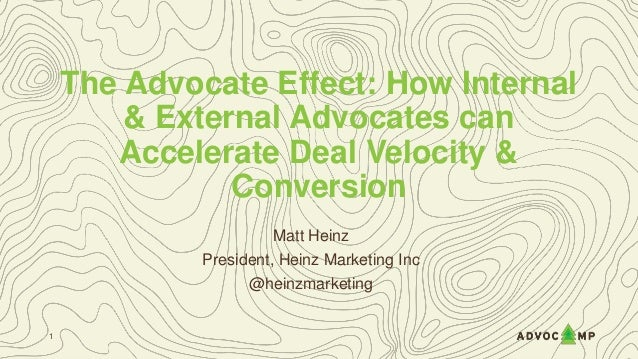 The Advocate Effect: How Internal & External Advocates can Accelerate Deal Velocity & Conversion Matt Heinz President, Hei...