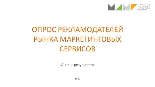 ОПРОС РЕКЛАМОДАТЕЛЕЙ РЫНКА МАРКЕТИНГОВЫХ СЕРВИСОВ Анализ результатов 2017