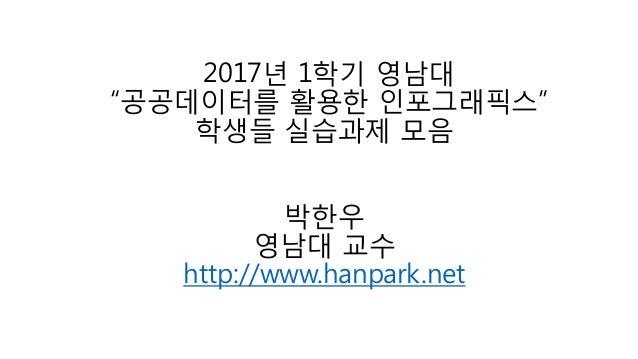 """2017년 1학기 영남대 """"공공데이터를 활용한 인포그래픽스"""" 학생들 실습과제 모음 박한우 영남대 교수 http://www.hanpark.net"""