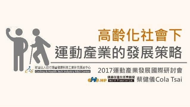 2017運動產業發展國際研討會 高齡化社會下 運動產業的發展策略 蔡健儀Cola Tsai