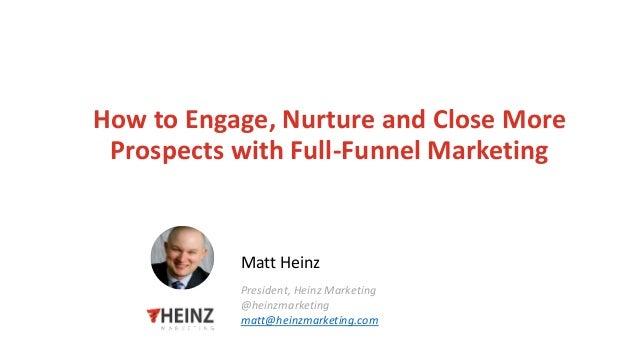 How to Engage, Nurture and Close More Prospects with Full-Funnel Marketing Matt Heinz President, Heinz Marketing @heinzmar...