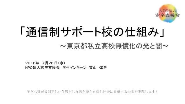 「通信制サポート校の仕組み」 ~東京都私立高校無償化の光と闇~ 2016年 7月26日(水) NPO法人高卒支援会 学生インターン 東山 惇史 子ども達が規則正しい生活をし自信を持ち自律し社会に貢献する未来を実現します!