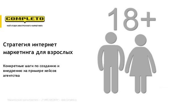 Маркетинговая группа Комплето | +7 (495) 640-89-97 | www.completo.ru Стратегия интернет маркетинга для взрослых Конкретные...