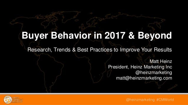 @heinzmarketing #CMWorld Buyer Behavior in 2017 & Beyond Research, Trends & Best Practices to Improve Your Results Matt He...