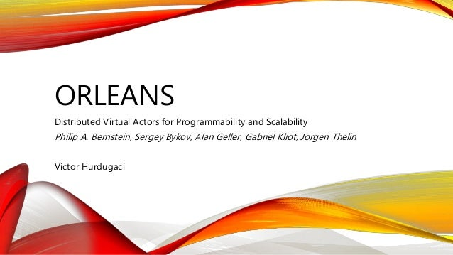 ORLEANS Distributed Virtual Actors for Programmability and Scalability Philip A. Bernstein, Sergey Bykov, Alan Geller, Gab...