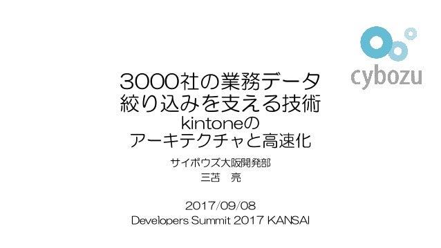 3000社の業務データ 絞り込みを支える技術 kintoneの アーキテクチャと高速化 サイボウズ大阪開発部 三苫 亮 2017/09/08 Developers Summit 2017 KANSAI