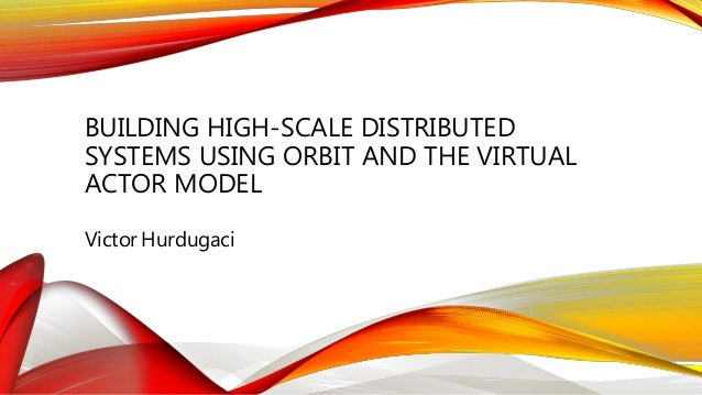 BUILDING HIGH-SCALE DISTRIBUTED SYSTEMS USING ORBIT AND THE VIRTUAL ACTOR MODEL Victor Hurdugaci