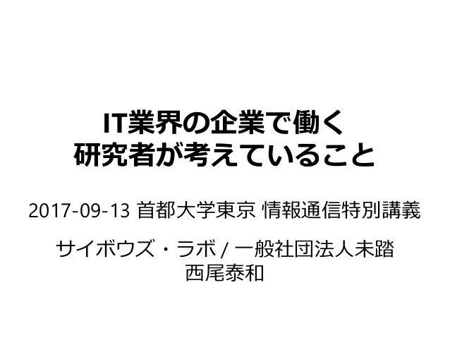 IT業界の企業で働く 研究者が考えていること 2017-09-13 首都大学東京 情報通信特別講義 サイボウズ・ラボ / 一般社団法人未踏 西尾泰和