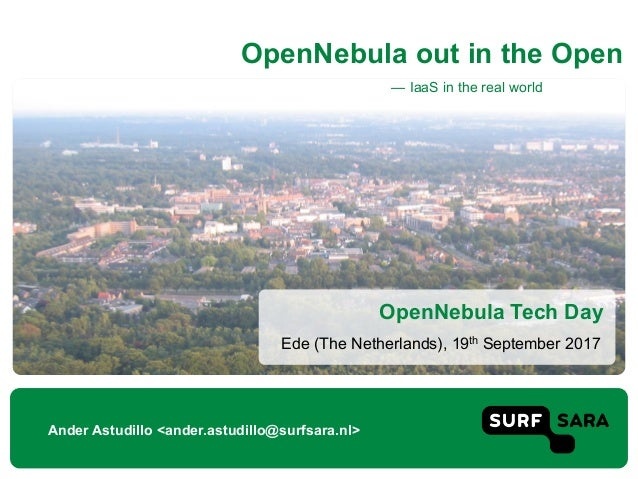 — IaaS in the real world OpenNebula out in the Open Ander Astudillo <ander.astudillo@surfsara.nl> Ede (The Netherlands), 1...