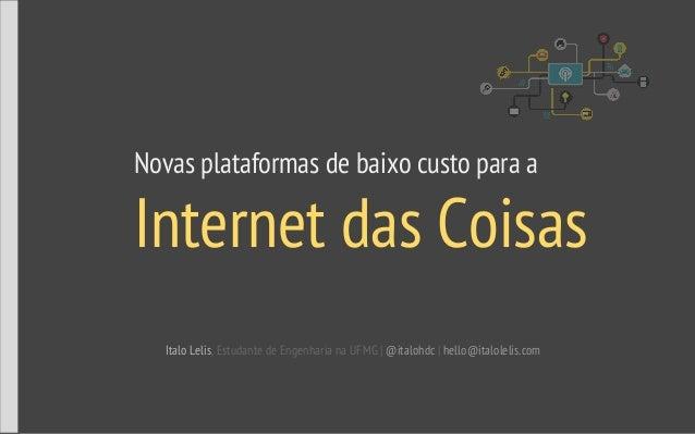 Novas plataformas de baixo custo para a Internet das Coisas Italo Lelis, Estudante de Engenharia na UFMG | @italohdc | hel...