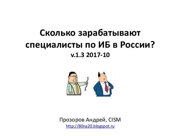 Сколько зарабатывают специалисты по ИБ в России? v.1.3 2017-10 Прозоров Андрей, CISM http://80na20.blogspot.ru