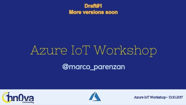 Azure IoT Workshop– 13.10.2017 Azure IoT Workshop @marco_parenzan
