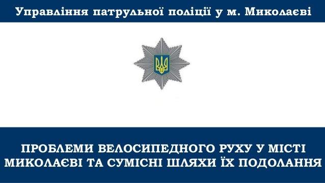 ПРОБЛЕМИ ВЕЛОСИПЕДНОГО РУХУ У МІСТІ МИКОЛАЄВІ ТА СУМІСНІ ШЛЯХИ ЇХ ПОДОЛАННЯ Управління патрульної поліції у м. Миколаєві