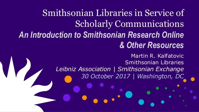 Smithsonian Libraries in Service of Scholarly Communications An Introduction to Smithsonian Research Online & Other Resour...