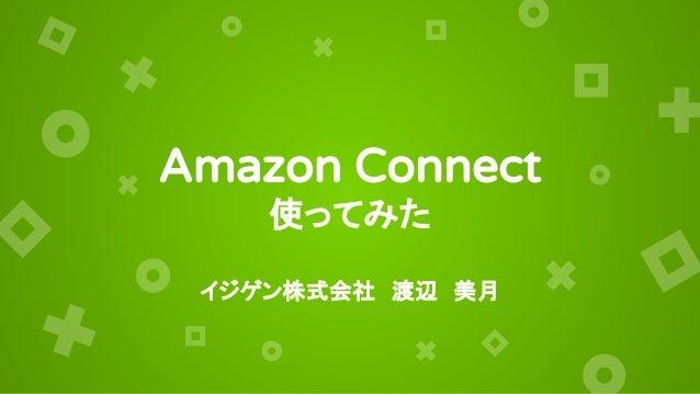 Amazon Connect 使ってみた イジゲン株式会社 渡辺 美月