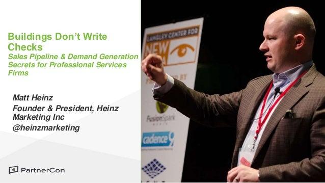 Matt Heinz Founder & President, Heinz Marketing Inc @heinzmarketing Buildings Don't Write Checks Sales Pipeline & Demand G...