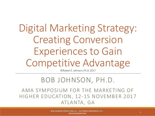 Digital Marketing Strategy: Creating Conversion Experiences to Gain Competitive Advantage©RobertE.Johnson,Ph.D.2017 BOB JO...