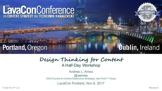 Design Thinking for Content A Half-Day Workshop Andrea L. Ames @aames CEO/Founder & Content Experience Strategist, Idyll P...