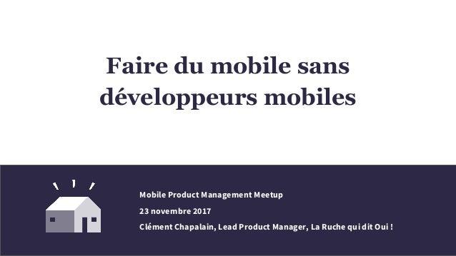 Faire du mobile sans développeurs mobiles Mobile Product Management Meetup 23 novembre 2017 Clément Chapalain, Lead Produc...