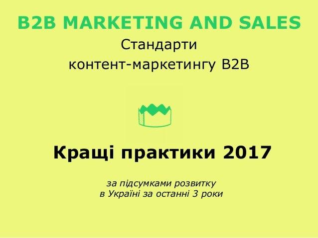 Кращі практики 2017 за підсумками розвитку в Україні за останні 3 роки B2B MARKETING AND SALES Стандарти контент-маркетинг...