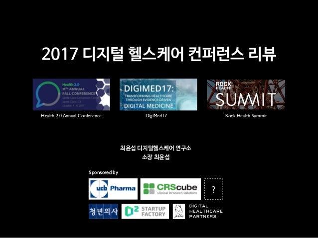 2017 디지털 헬스케어 컨퍼런스 리뷰 Health 2.0 Annual Conference DigiMed17 Rock Health Summit 최윤섭 디지털헬스케어 연구소  소장 최윤섭 Sponsored by  ?