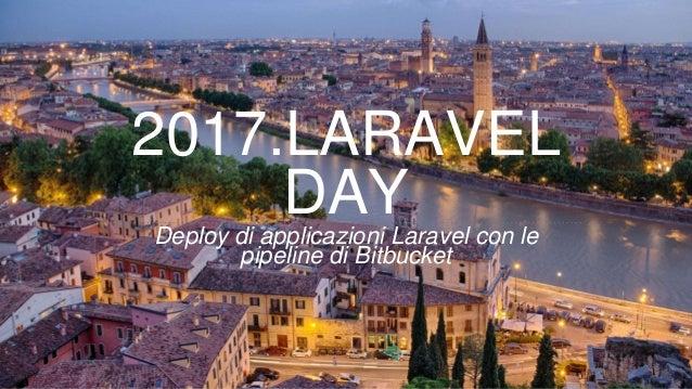 2017.LARAVEL DAYDeploy di applicazioni Laravel con le pipeline di Bitbucket