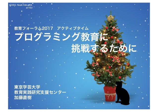 ©2016- NaokiKato,IML atTGU 教育フォーラム2017 アクティブタイム プログラミング教育に 挑戦するために 東京学芸大学 教育実践研究支援センター 加藤直樹