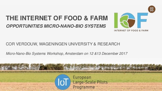 THE INTERNET OF FOOD & FARM OPPORTUNITIES MICRO-NANO-BIO SYSTEMS COR VERDOUW, WAGENINGEN UNIVERSITY & RESEARCH Micro-Nano-...