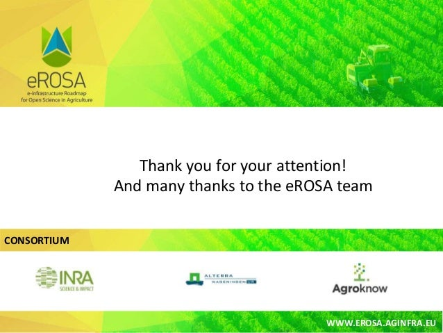 CONSORTIUM WWW.EROSA.AGINFRA.EU Thank you for your attention! And many thanks to the eROSA team