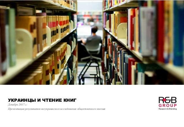 УКРАИНЦЫ И ЧТЕНИЕ КНИГ Декабрь 2017 г. Презентация результатов всеукраинского исследования общественного мнения