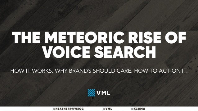THE METEORIC RISE OF VOICE SEARCH @HEATHERPHYSIOC @VML @KCDMA HOW IT WORKS. WHY BRANDS SHOULD CARE. HOW TO ACT ON IT.