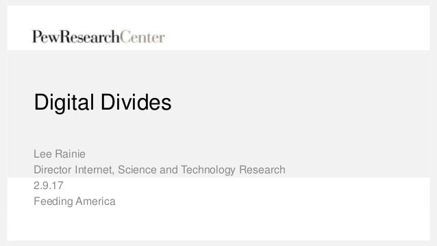 Digital Divides Lee Rainie Director Internet, Science and Technology Research 2.9.17 Feeding America