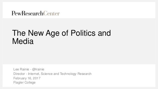 The New Age of Politics and Media Lee Rainie - @lrainie Director - Internet, Science and Technology Research February 16, ...