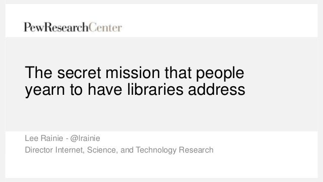 The secret mission that people yearn to have libraries address Lee Rainie - @lrainie Director Internet, Science, and Techn...