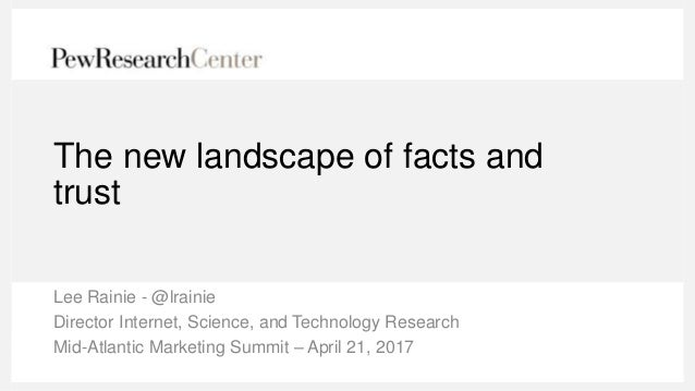 The new landscape of facts and trust Lee Rainie - @lrainie Director Internet, Science, and Technology Research Mid-Atlanti...