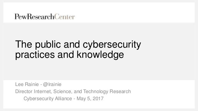The public and cybersecurity practices and knowledge Lee Rainie - @lrainie Director Internet, Science, and Technology Rese...