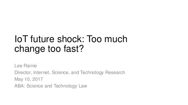 IoT future shock: Too much change too fast? Lee Rainie Director, Internet, Science, and Technology Research May 10, 2017 A...