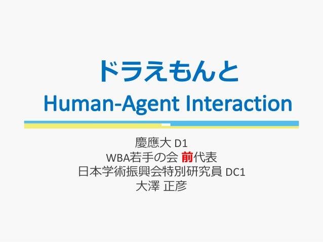 ドラえもんと Human-AgentInteraction 慶應⼤ D1 WBA若⼿の会 前代表 ⽇本学術振興会特別研究員 DC1 ⼤澤 正彦