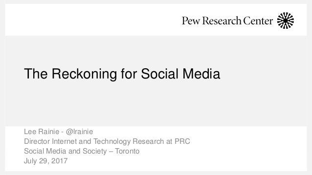 The Reckoning for Social Media Lee Rainie - @lrainie Director Internet and Technology Research at PRC Social Media and Soc...