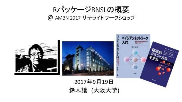 RパッケージBNSLの概要 @ AMBN 2017 サテライトワークショップ 2017年9月19日 鈴木譲 (大阪大学)