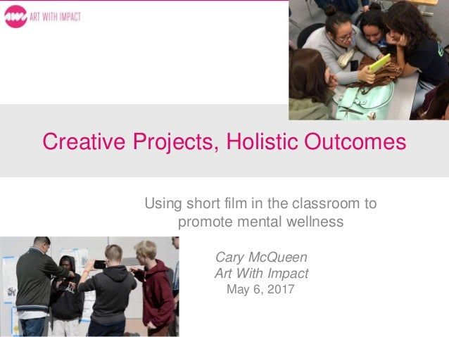 Creative Projects, Holistic Outcomes Using short film in the classroom to promote mental wellness Cary McQueen Art With Im...