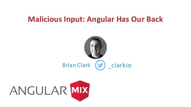 Malicious Input: Angular Has Our Back Brian Clark _clarkio