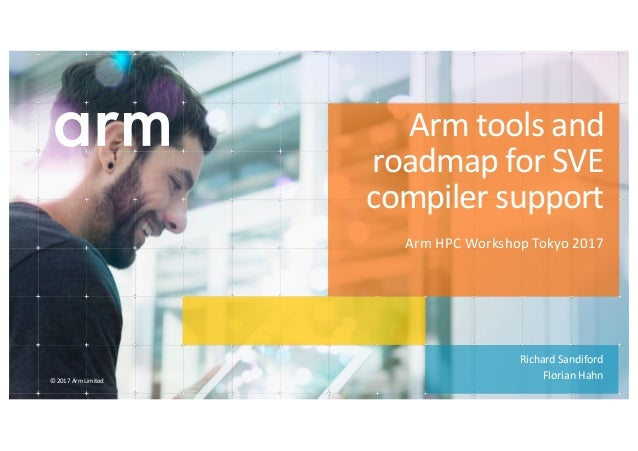 ©	2017	Arm	Limited	 Richard	Sandiford Florian	Hahn Arm	tools	and	 roadmap	for	SVE	 compiler	support Arm	HPC	Workshop	Tokyo...