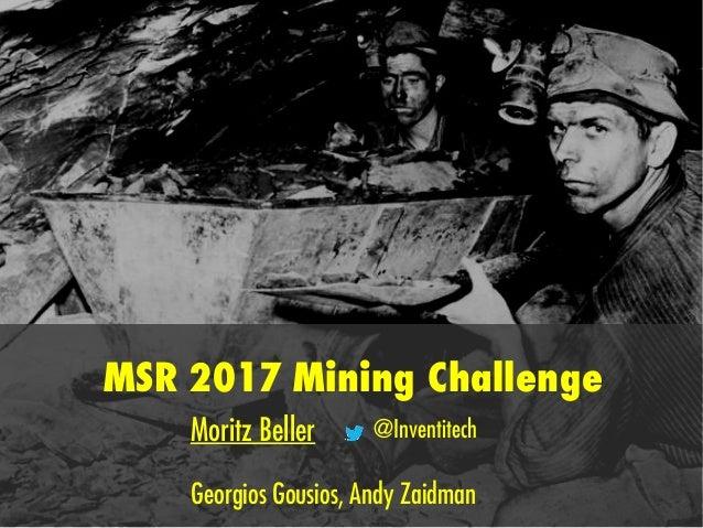 MSR 2017 Mining Challenge Moritz Beller @Inventitech Georgios Gousios, Andy Zaidman