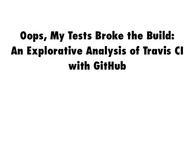 Oops, My Tests Broke the Build: An Explorative Analysis of Travis CI with GitHub
