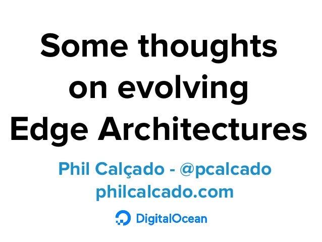Phil Calçado - @pcalcado philcalcado.com Some thoughts on evolving Edge Architectures