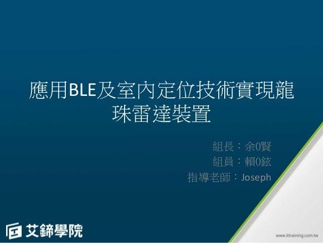 應用BLE及室內定位技術實現龍 珠雷達裝置 組長:余0賢 組員:賴0鉉 指導老師:Joseph