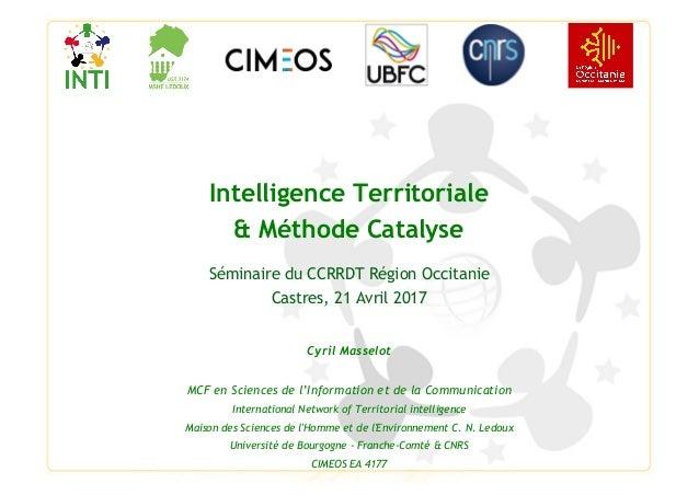 Intelligence Territoriale & Méthode Catalyse Séminaire du CCRRDT Région Occitanie Castres, 21 Avril 2017 Cyril Masselot MC...