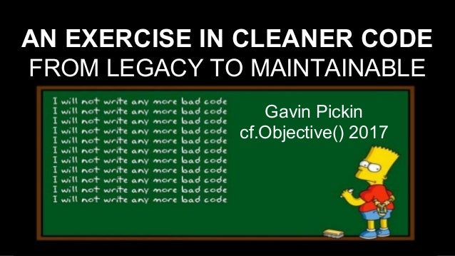 AN EXERCISE IN CLEANER CODE FROM LEGACY TO MAINTAINABLE Gavin Pickin cf.Objective() 2017