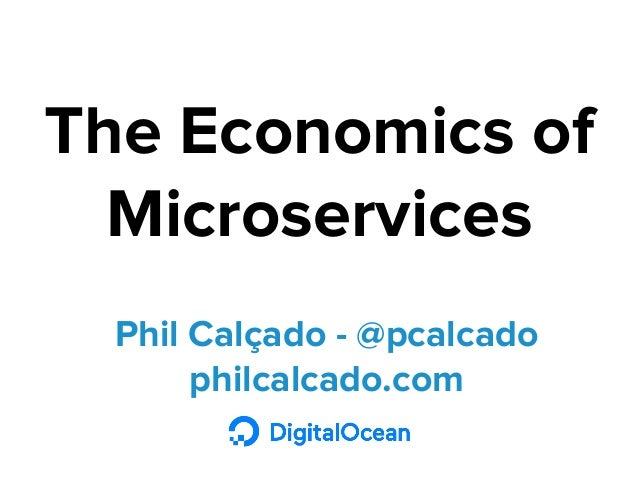 Phil Calçado - @pcalcado philcalcado.com The Economics of Microservices
